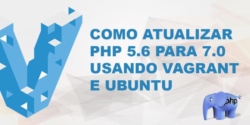 Como Atualizar PHP 5.6 para o PHP 7.0 usando Vagrant e Ubuntu